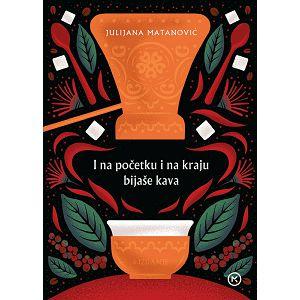I NA POČETKU I NA KRAJU BIJAŠE KAVA Julijana Matanović